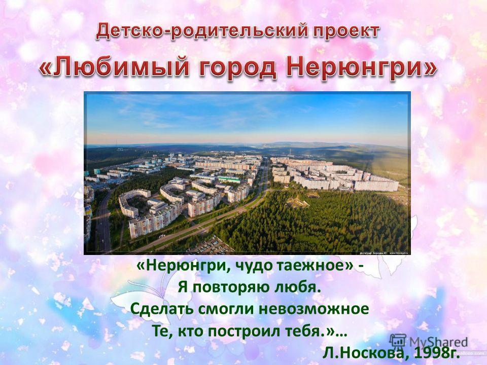 «Нерюнгри, чудо таежное» - Я повторяю любя. Сделать смогли невозможное Те, кто построил тебя.»… Л.Носкова, 1998г.