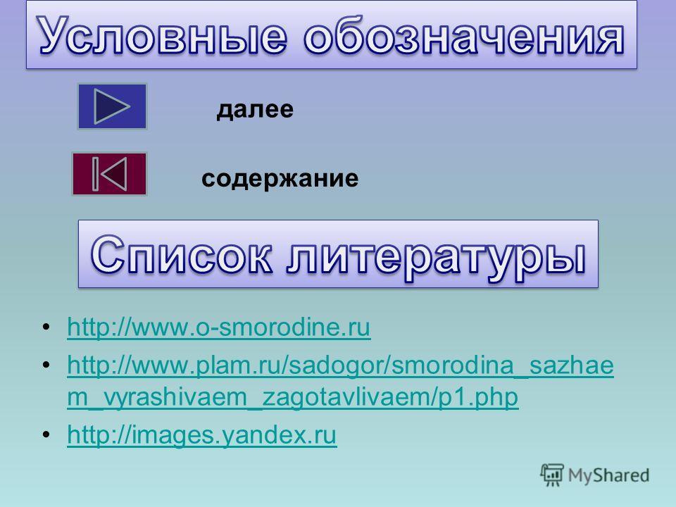 http://www.o-smorodine.ru http://www.plam.ru/sadogor/smorodina_sazhae m_vyrashivaem_zagotavlivaem/p1.phphttp://www.plam.ru/sadogor/smorodina_sazhae m_vyrashivaem_zagotavlivaem/p1.php http://images.yandex.ru далее содержание