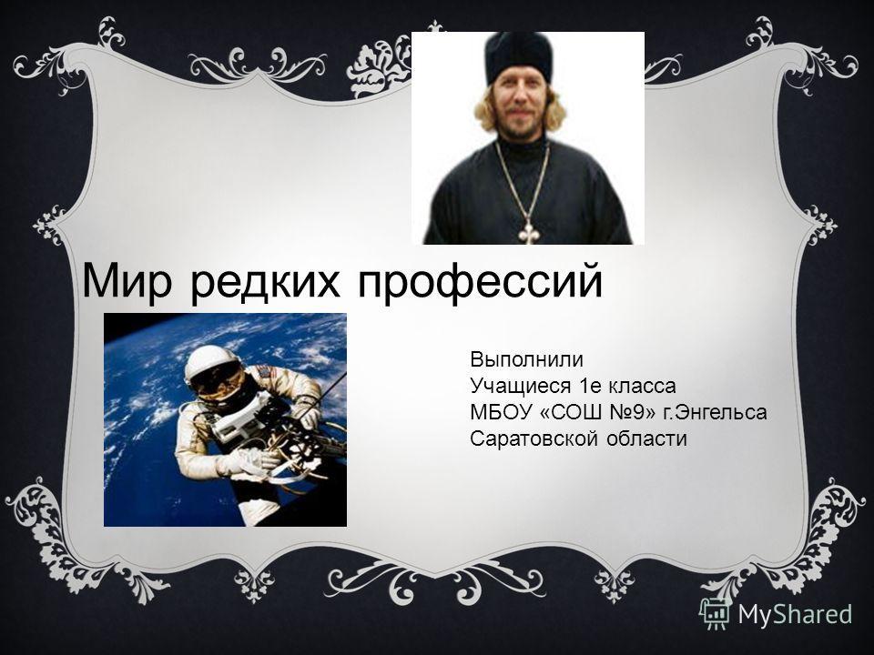 Выполнили Учащиеся 1е класса МБОУ «СОШ 9» г.Энгельса Саратовской области Мир редких профессий