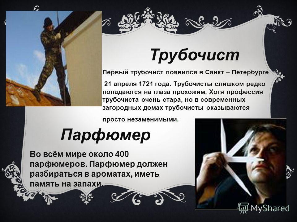 Трубочист Первый трубочист появился в Санкт – Петербурге 21 апреля 1721 года. Трубочисты слишком редко попадаются на глаза прохожим. Хотя профессия трубочиста очень стара, но в современных загородных домах трубочисты оказываются просто незаменимыми.