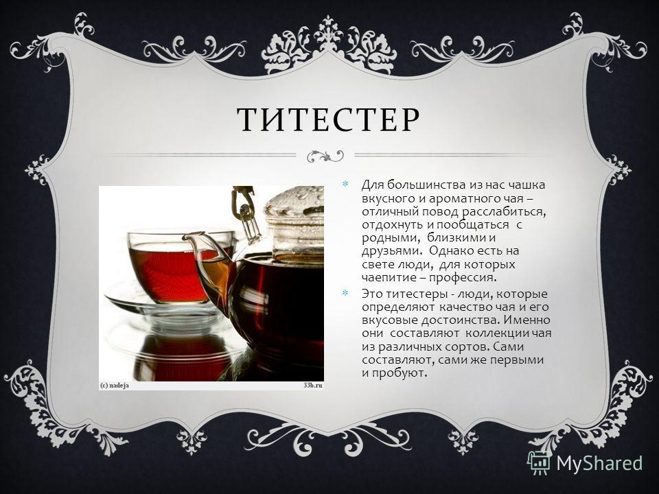 ТИТЕСТЕР Для большинства из нас чашка вкусного и ароматного чая – отличный повод расслабиться, отдохнуть и пообщаться с родными, близкими и друзьями. Однако есть на свете люди, для которых чаепитие – профессия. Это титестеры - люди, которые определяю