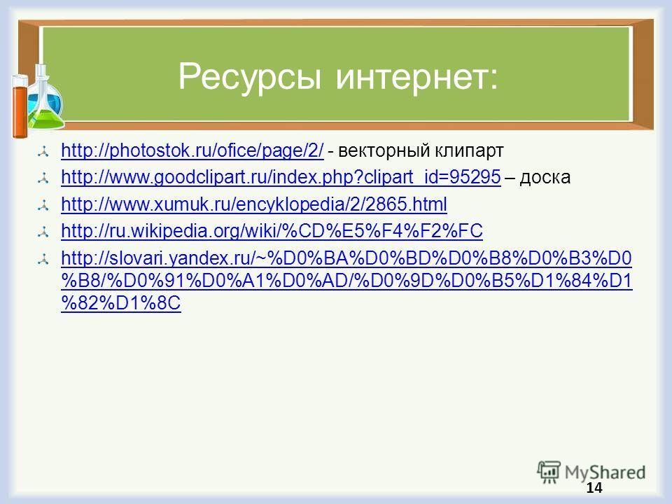 Ресурсы интернет: http://photostok.ru/ofice/page/2/http://photostok.ru/ofice/page/2/ - векторный клипарт http://www.goodclipart.ru/index.php?clipart_id=95295http://www.goodclipart.ru/index.php?clipart_id=95295 – доска http://www.xumuk.ru/encyklopedia