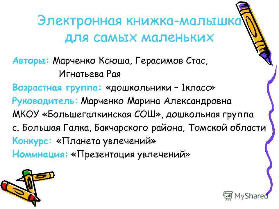 Электронная книжка-малышка для самых маленьких Авторы: Марченко Ксюша, Герасимов Стас, Игнатьева Рая Возрастная группа: «дошкольники – 1класс» Руководитель: Марченко Марина Александровна МКОУ «Большегалкинская СОШ», дошкольная группа с. Большая Галка