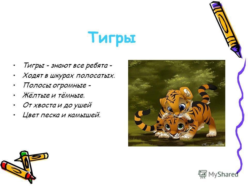 Тигры Тигры - знают все ребята - Ходят в шкурах полосатых. Полосы огромные - Жёлтые и тёмные. От хвоста и до ушей Цвет песка и камышей.