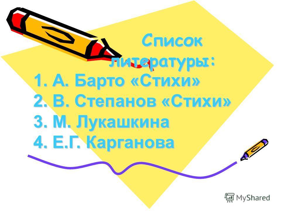 Список литературы: Список литературы: 1. А. Барто «Стихи» 2. В. Степанов «Стихи» 3. М. Лукашкина 4. Е.Г. Карганова