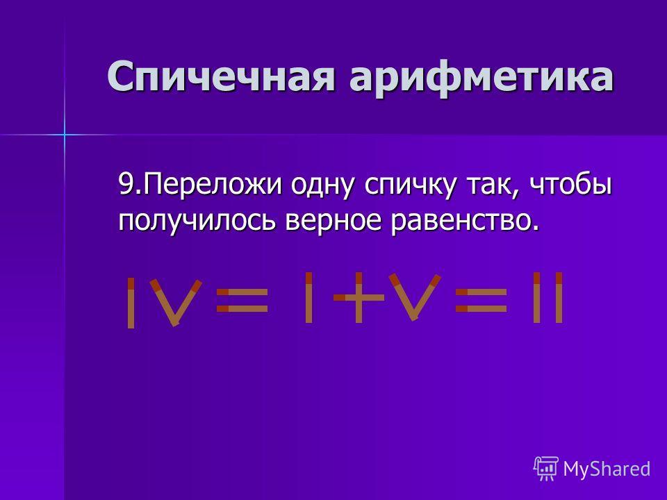 9.Переложи одну спичку так, чтобы получилось верное равенство.