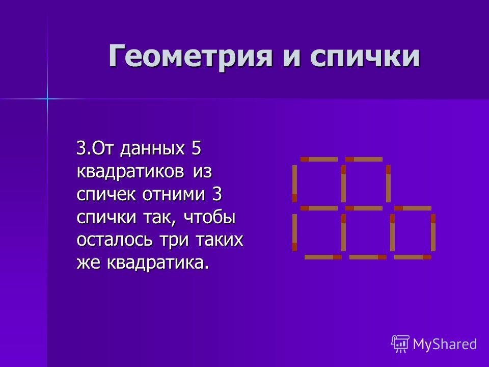 3.От данных 5 квадратиков из спичек отними 3 спички так, чтобы осталось три таких же квадратика. 3.От данных 5 квадратиков из спичек отними 3 спички так, чтобы осталось три таких же квадратика. Геометрия и спички