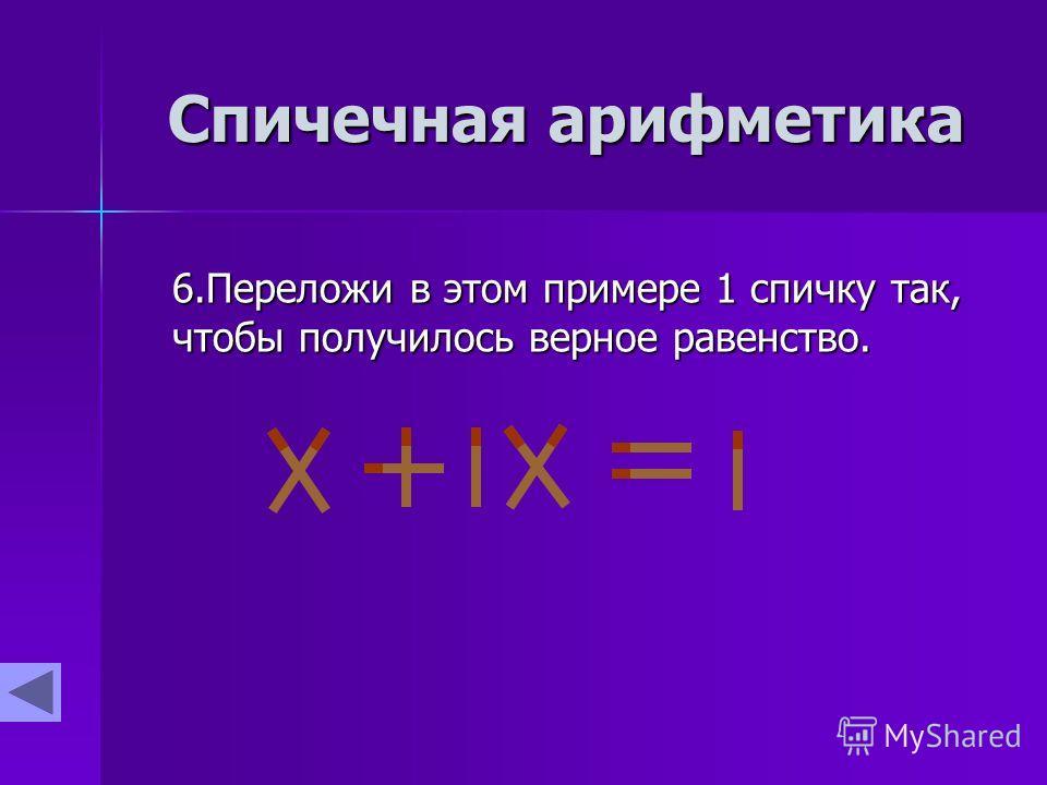 Спичечная арифметика 6.Переложи в этом примере 1 спичку так, чтобы получилось верное равенство.