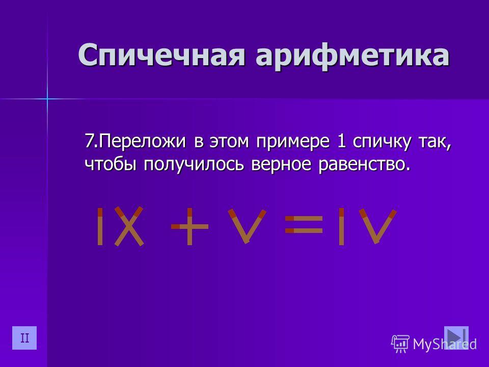 7.Переложи в этом примере 1 спичку так, чтобы получилось верное равенство. Спичечная арифметика II