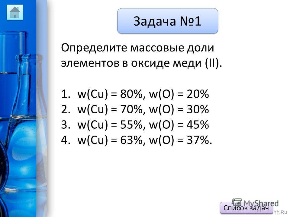 ProPowerPoint.Ru Задача 1 Определите массовые доли элементов в оксиде меди (II). 1.w(Cu) = 80%, w(O) = 20% 2.w(Cu) = 70%, w(O) = 30% 3.w(Cu) = 55%, w(O) = 45% 4.w(Cu) = 63%, w(O) = 37%. Список задач