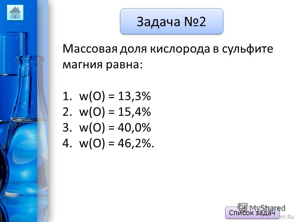 ProPowerPoint.Ru Задача 2 Массовая доля кислорода в сульфите магния равна: 1.w(O) = 13,3% 2.w(O) = 15,4% 3.w(O) = 40,0% 4.w(O) = 46,2%. Список задач