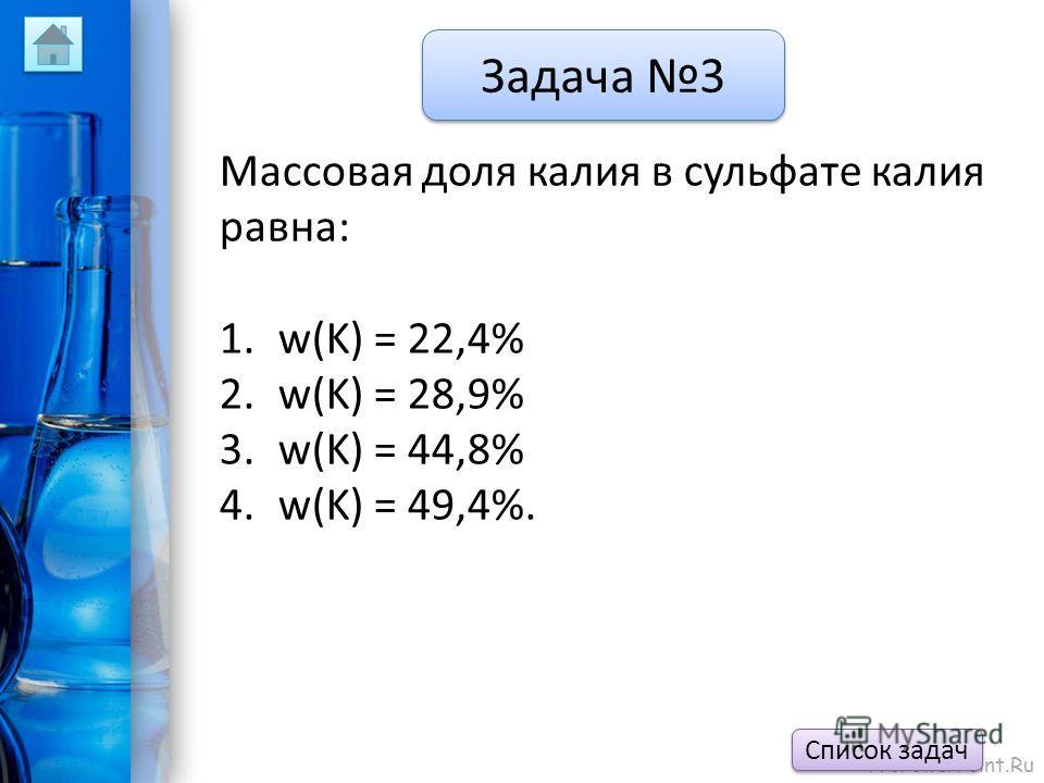 ProPowerPoint.Ru Задача 3 Массовая доля калия в сульфате калия равна: 1.w(K) = 22,4% 2.w(K) = 28,9% 3.w(K) = 44,8% 4.w(K) = 49,4%. Список задач