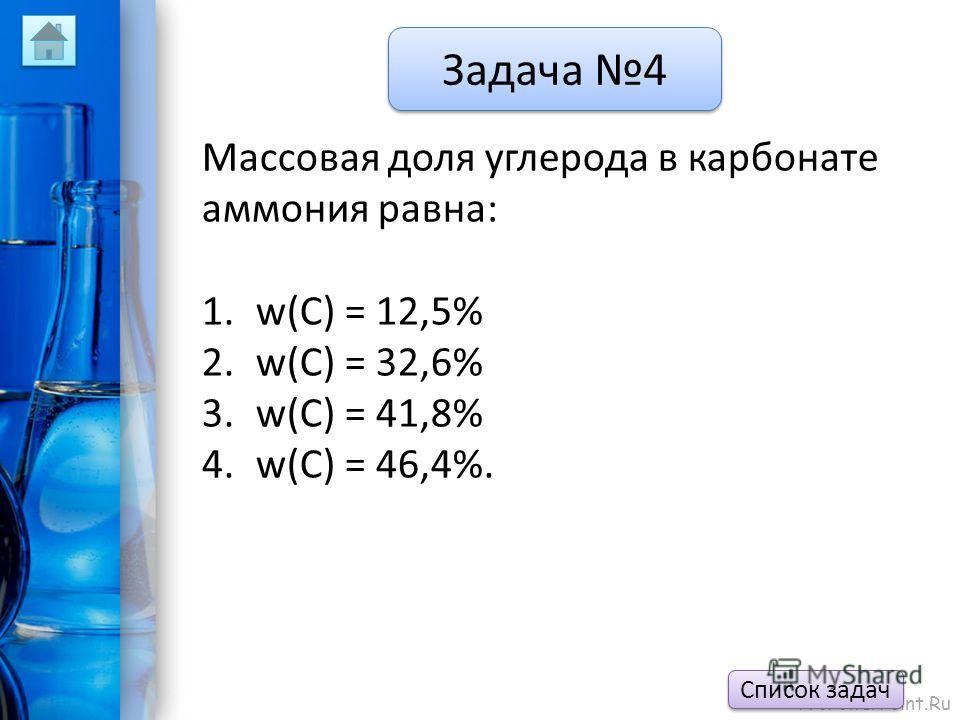 ProPowerPoint.Ru Задача 4 Массовая доля углерода в карбонате аммония равна: 1.w(С) = 12,5% 2.w(C) = 32,6% 3.w(C) = 41,8% 4.w(C) = 46,4%. Список задач