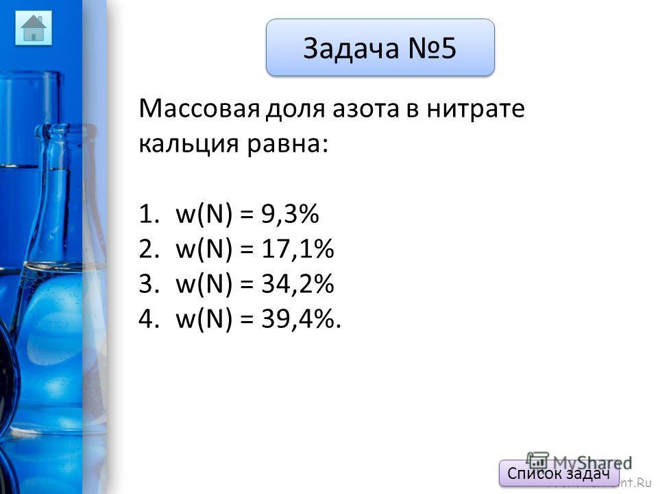ProPowerPoint.Ru Задача 5 Массовая доля азота в нитрате кальция равна: 1.w(N) = 9,3% 2.w(N) = 17,1% 3.w(N) = 34,2% 4.w(N) = 39,4%. Список задач
