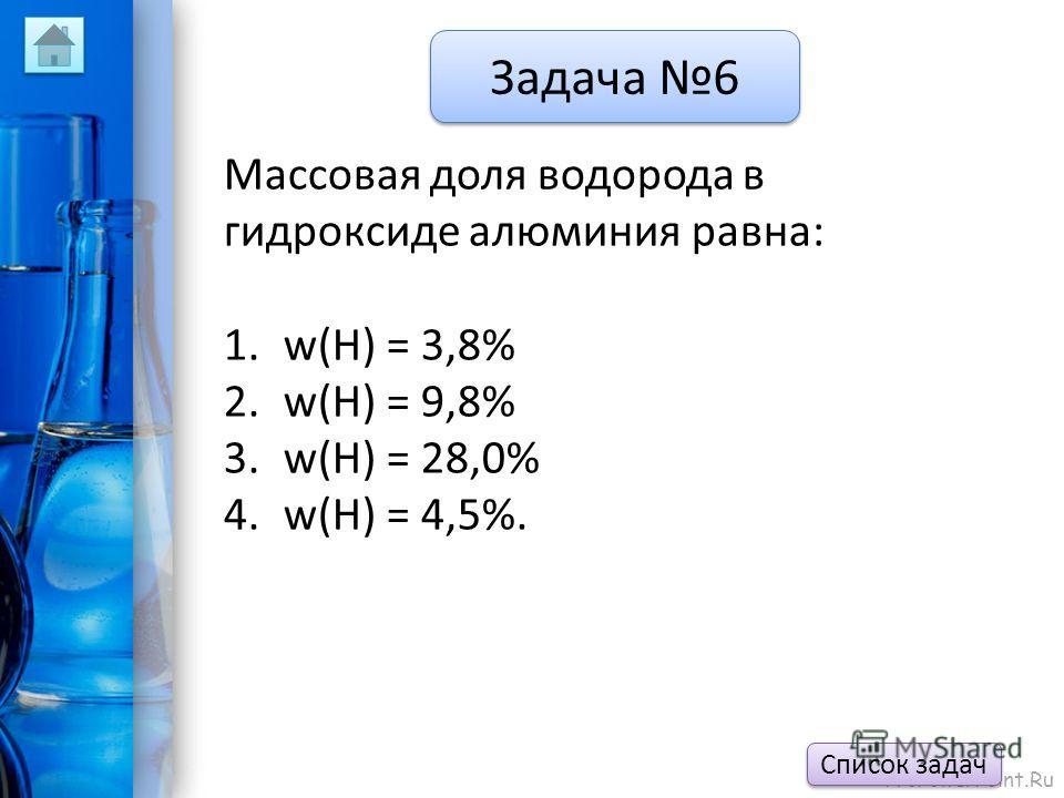 ProPowerPoint.Ru Задача 6 Массовая доля водорода в гидроксиде алюминия равна: 1.w(H) = 3,8% 2.w(H) = 9,8% 3.w(H) = 28,0% 4.w(H) = 4,5%. Список задач