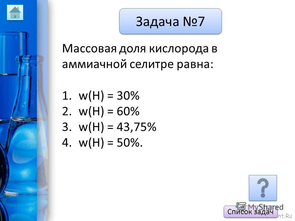 ProPowerPoint.Ru Задача 7 Массовая доля кислорода в аммиачной селитре равна: 1.w(H) = 30% 2.w(H) = 60% 3.w(H) = 43,75% 4.w(H) = 50%. Список задач
