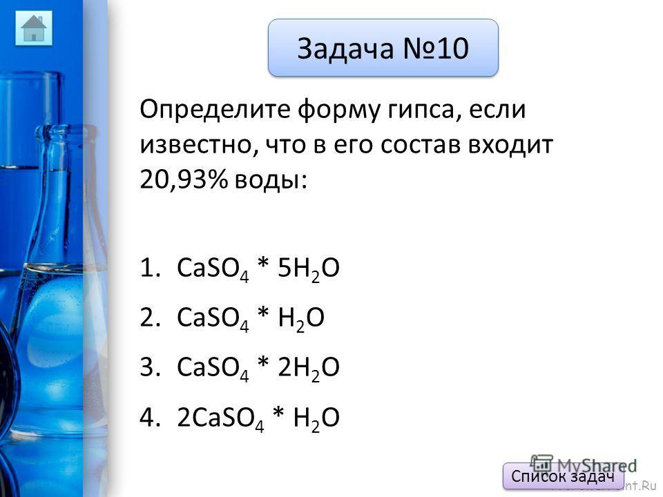 ProPowerPoint.Ru Задача 10 Определите форму гипса, если известно, что в его состав входит 20,93% воды: 1.CaSO 4 * 5H 2 O 2.CaSO 4 * H 2 O 3.CaSO 4 * 2H 2 O 4.2CaSO 4 * H 2 O Список задач