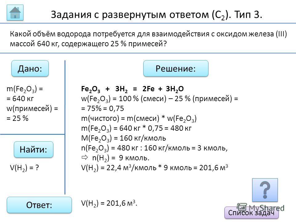 Задания с развернутым ответом (С 2 ). Тип 3. Дано: Найти: Решение: Ответ: m(Fe 2 O 3 ) = = 640 кг w(примесей) = = 25 % Fe 2 O 3 + 3H 2 = 2Fe + 3H 2 O w(Fe 2 O 3 ) = 100 % (смеси) – 25 % (примесей) = = 75% = 0,75 m(чистого) = m(смеси) * w(Fe 2 O 3 ) m