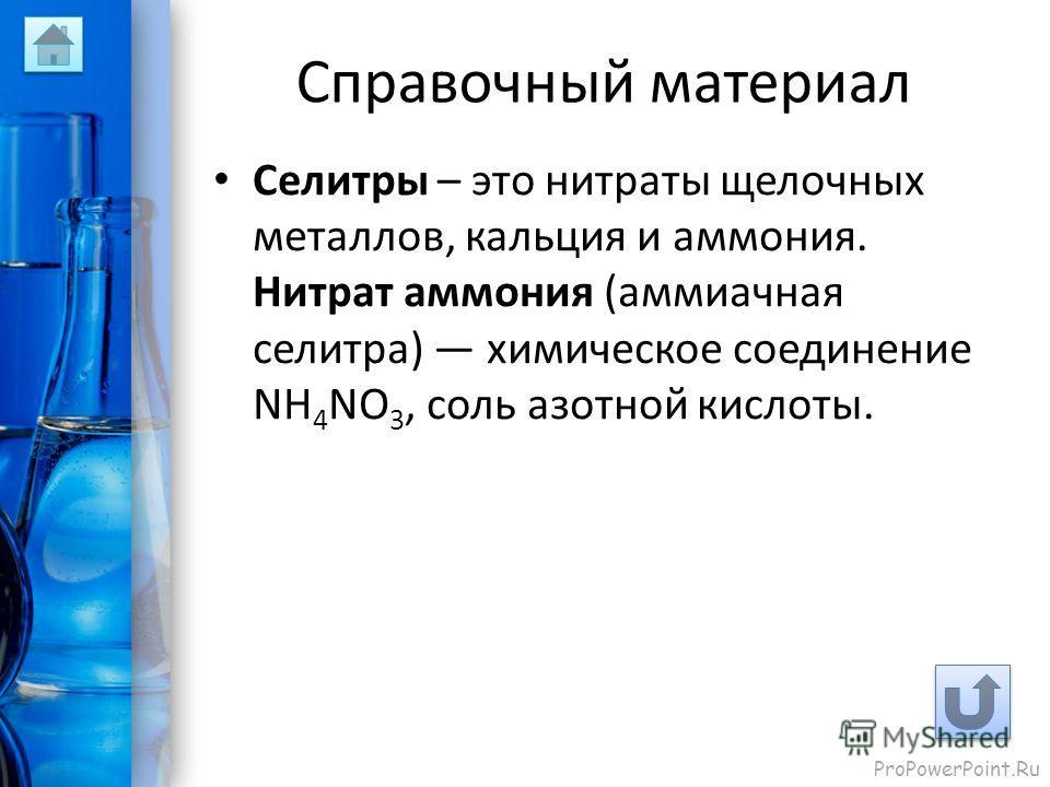 ProPowerPoint.Ru Справочный материал Селитры – это нитраты щелочных металлов, кальция и аммония. Нитрат аммония (аммиачная селитра) химическое соединение NH 4 NO 3, соль азотной кислоты.