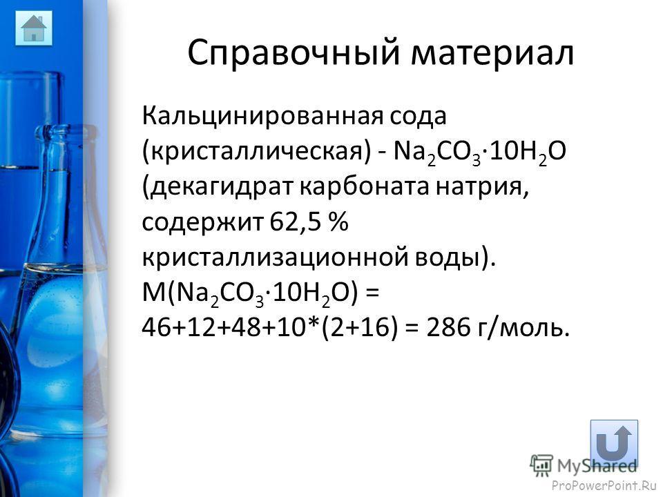 ProPowerPoint.Ru Справочный материал Кальцинированная сода (кристаллическая) - Na 2 CO 3 ·10H 2 O (декагидрат карбоната натрия, содержит 62,5 % кристаллизационной воды). M(Na 2 CO 3 ·10H 2 O) = 46+12+48+10*(2+16) = 286 г/моль.