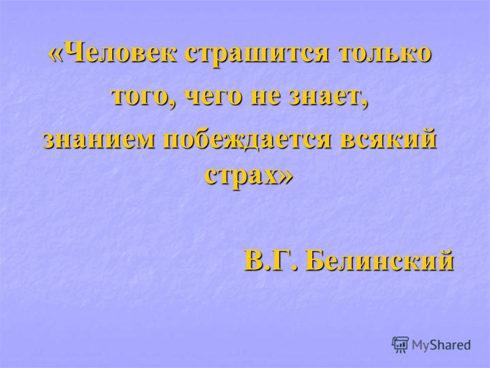 «Человек страшится только того, чего не знает, знанием побеждается всякий страх» В.Г. Белинский В.Г. Белинский