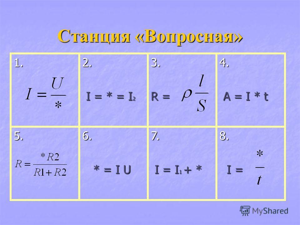 Станция «Вопросная» 1. 2. I = * = I 2 I = * = I 23. R = 4. A = I * t A = I * t 5.6. * = I U * = I U7. I = I 1 + * I = I 1 + *8. I = I =