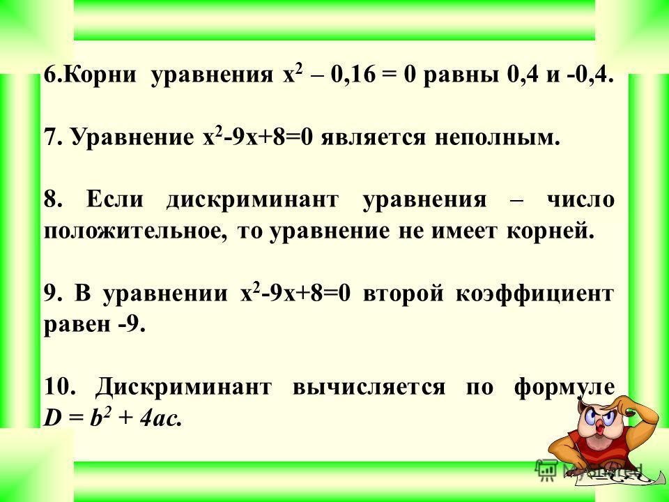 6.Корни уравнения x 2 – 0,16 = 0 равны 0,4 и -0,4. 7. Уравнение x 2 -9x+8=0 является неполным. 8. Если дискриминант уравнения – число положительное, то уравнение не имеет корней. 9. В уравнении x 2 -9x+8=0 второй коэффициент равен -9. 10. Дискриминан