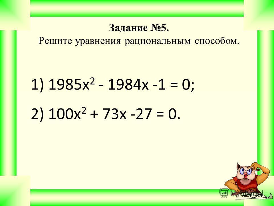 1) 1985х 2 - 1984х -1 = 0; 2) 100х 2 + 73х -27 = 0. Задание 5. Решите уравнения рациональным способом.