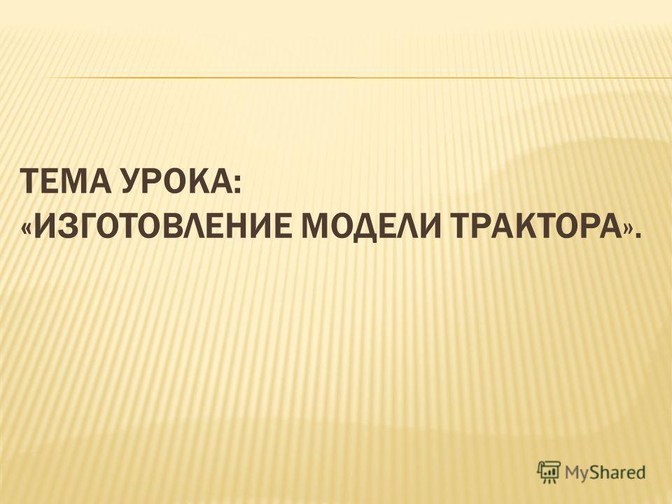ТЕМА УРОКА: «ИЗГОТОВЛЕНИЕ МОДЕЛИ ТРАКТОРА».