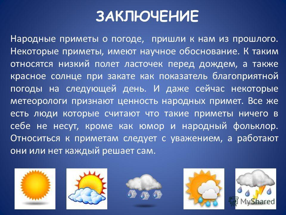 ЗАКЛЮЧЕНИЕ Народные приметы о погоде, пришли к нам из прошлого. Некоторые приметы, имеют научное обоснование. К таким относятся низкий полет ласточек перед дождем, а также красное солнце при закате как показатель благоприятной погоды на следующей ден