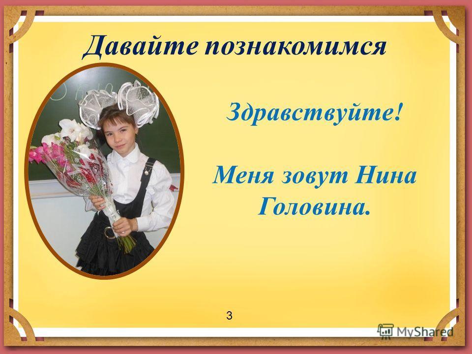 Давайте познакомимся Здравствуйте! Меня зовут Нина Головина. 3