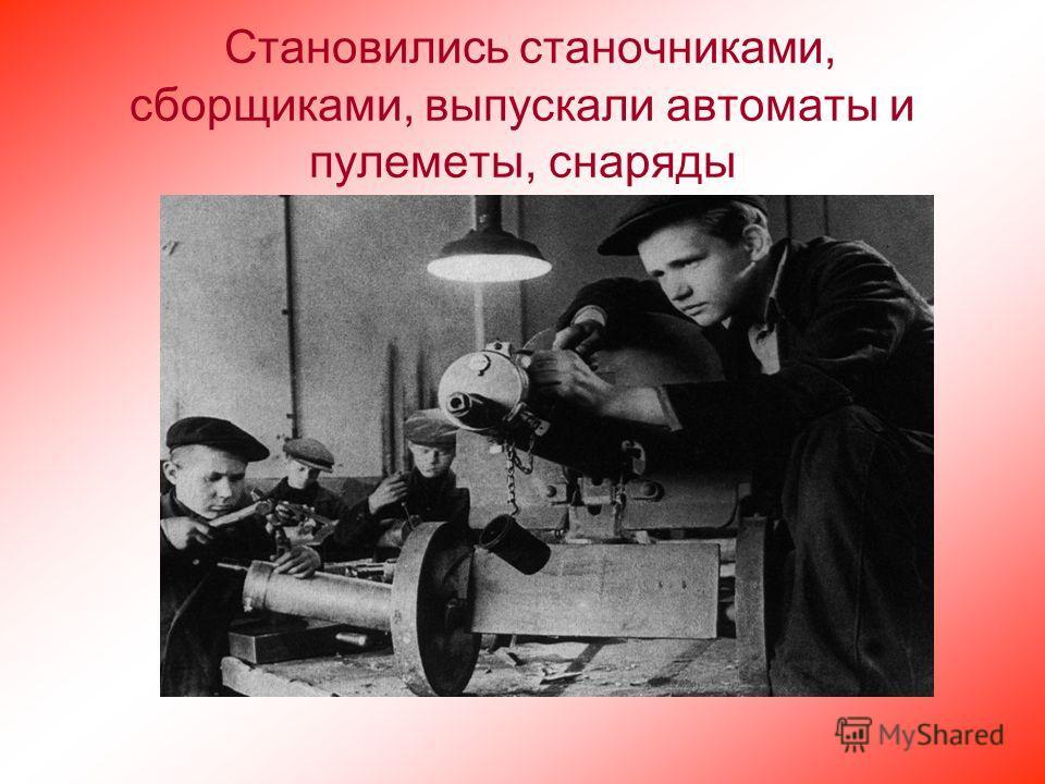 Становились станочниками, сборщиками, выпускали автоматы и пулеметы, снаряды