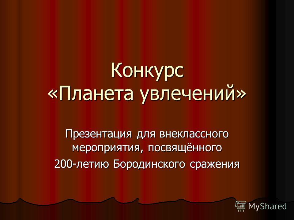 Конкурс «Планета увлечений» Презентация для внеклассного мероприятия, посвящённого 200-летию Бородинского сражения