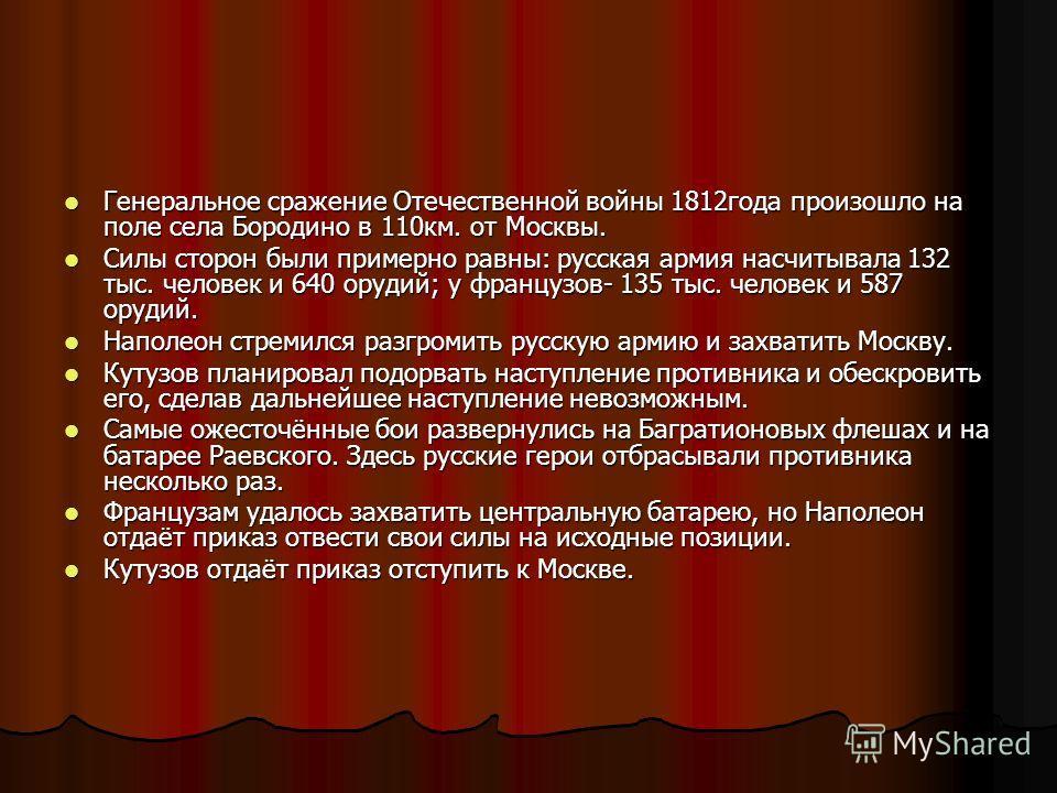 Генеральное сражение Отечественной войны 1812года произошло на поле села Бородино в 110км. от Москвы. Генеральное сражение Отечественной войны 1812года произошло на поле села Бородино в 110км. от Москвы. Силы сторон были примерно равны: русская армия