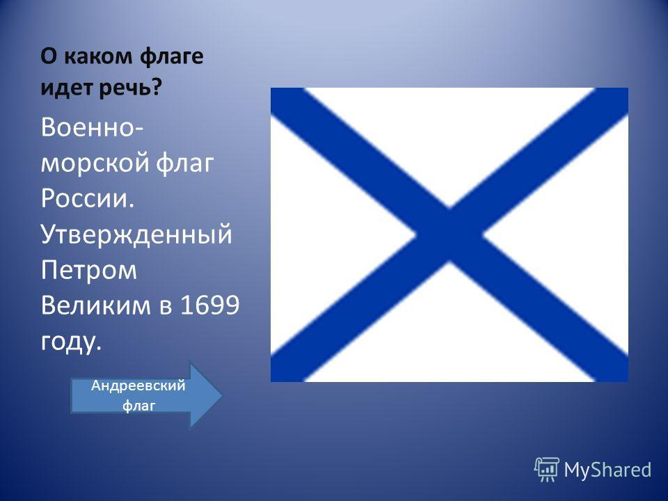 О каком флаге идет речь? Военно- морской флаг России. Утвержденный Петром Великим в 1699 году. Андреевский флаг