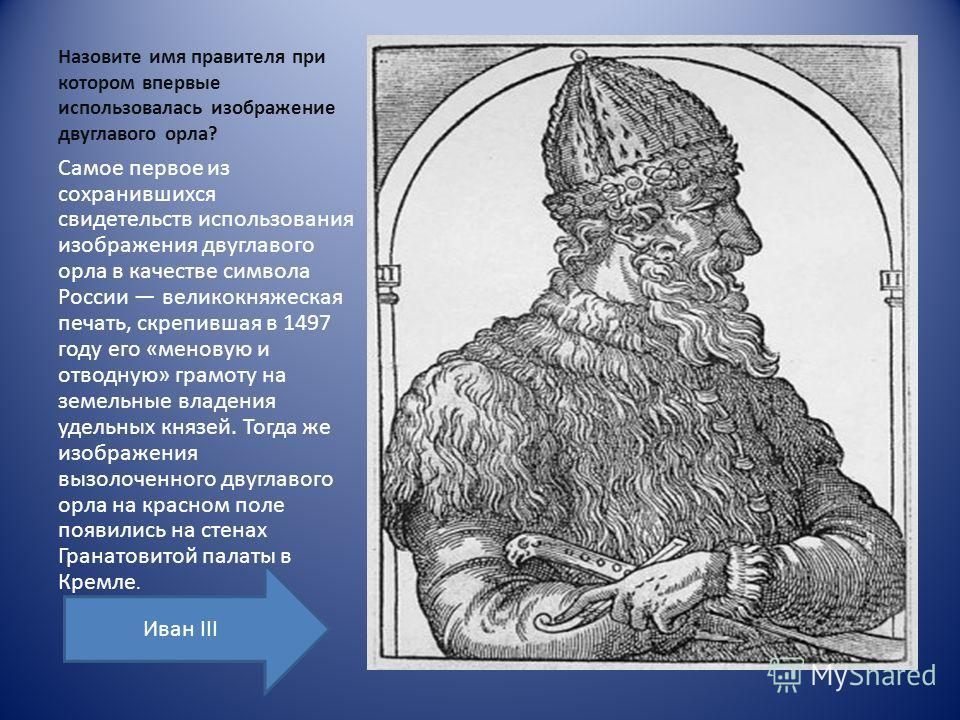 Назовите имя правителя при котором впервые использовалась изображение двуглавого орла? Самое первое из сохранившихся свидетельств использования изображения двуглавого орла в качестве символа России великокняжеская печать, скрепившая в 1497 году его «