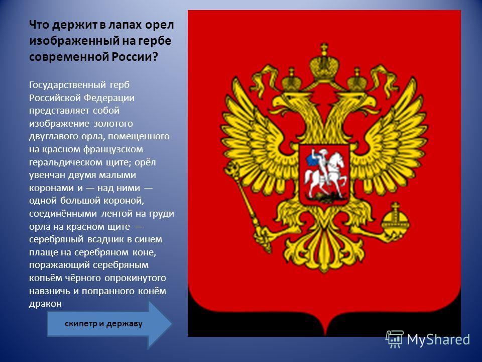 Что держит в лапах орел изображенный на гербе современной России? Государственный герб Российской Федерации представляет собой изображение золотого двуглавого орла, помещенного на красном французском геральдическом щите; орёл увенчан двумя малыми кор