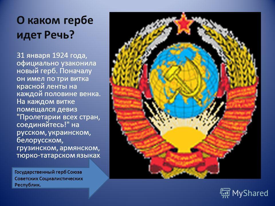 О каком гербе идет Речь? 31 января 1924 года, официально узаконила новый герб. Поначалу он имел по три витка красной ленты на каждой половине венка. На каждом витке помещался девиз