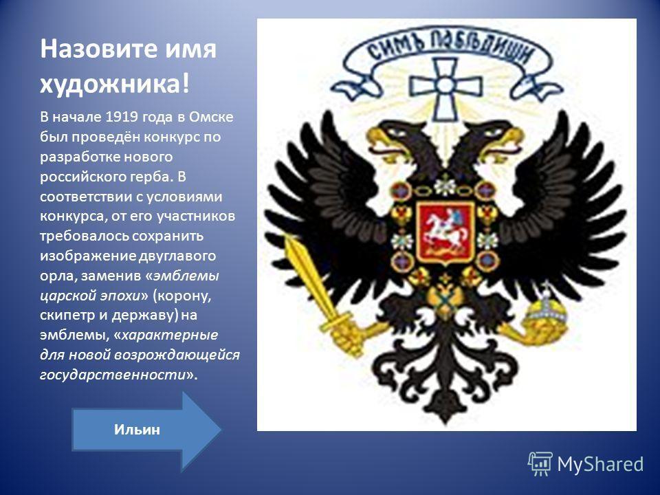 Назовите имя художника! В начале 1919 года в Омске был проведён конкурс по разработке нового российского герба. В соответствии с условиями конкурса, от его участников требовалось сохранить изображение двуглавого орла, заменив «эмблемы царской эпохи»