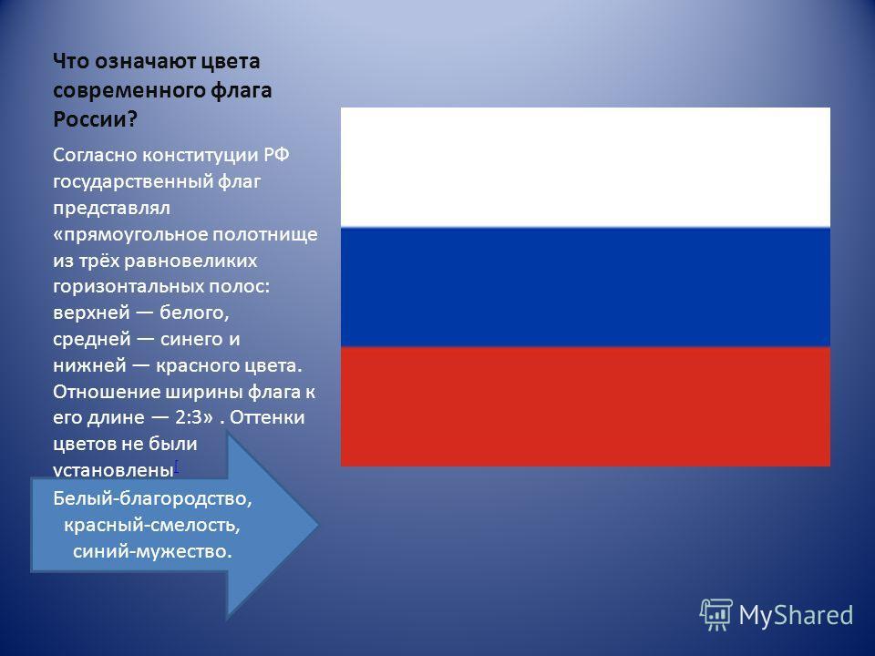 Что означают цвета современного флага России? Согласно конституции РФ государственный флаг представлял «прямоугольное полотнище из трёх равновеликих горизонтальных полос: верхней белого, средней синего и нижней красного цвета. Отношение ширины флага
