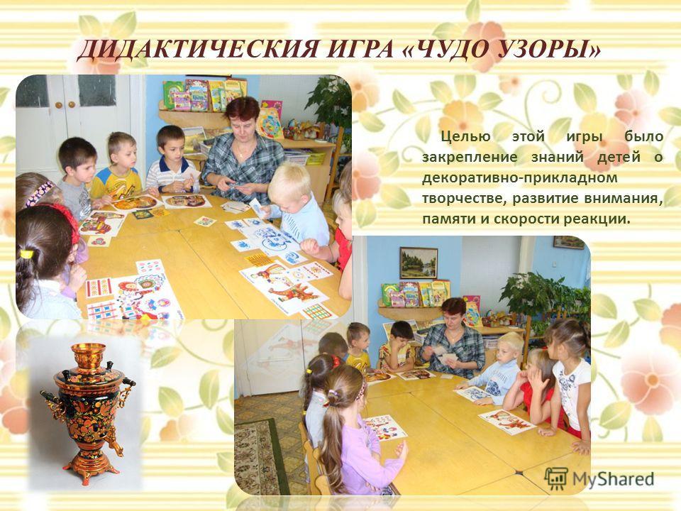 ДИДАКТИЧЕСКИЯ ИГРА «ЧУДО УЗОРЫ» Целью этой игры было закрепление знаний детей о декоративно-прикладном творчестве, развитие внимания, памяти и скорости реакции.