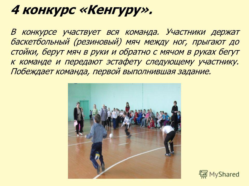 4 конкурс «Кенгуру». В конкурсе участвует вся команда. Участники держат баскетбольный (резиновый) мяч между ног, прыгают до стойки, берут мяч в руки и обратно с мячом в руках бегут к команде и передают эстафету следующему участнику. Побеждает команда