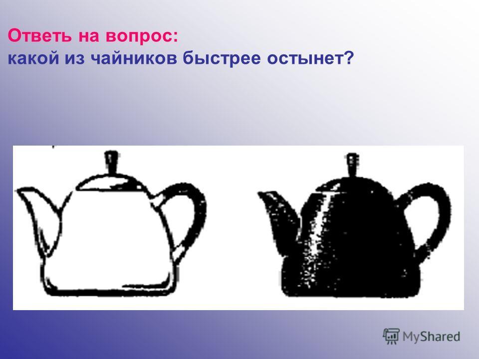 Ответь на вопрос: какой из чайников быстрее остынет?