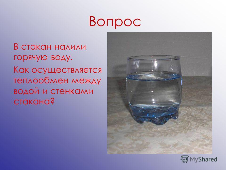 Вопрос В стакан налили горячую воду. Как осуществляется теплообмен между водой и стенками стакана?