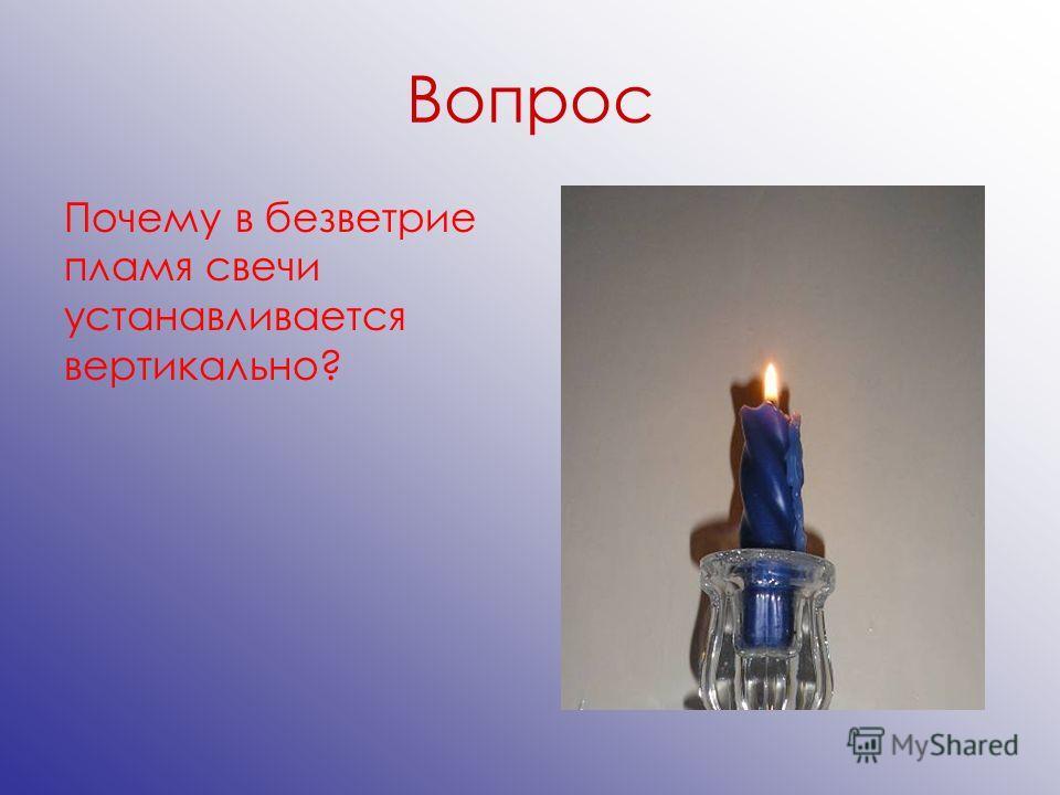 Вопрос Почему в безветрие пламя свечи устанавливается вертикально?