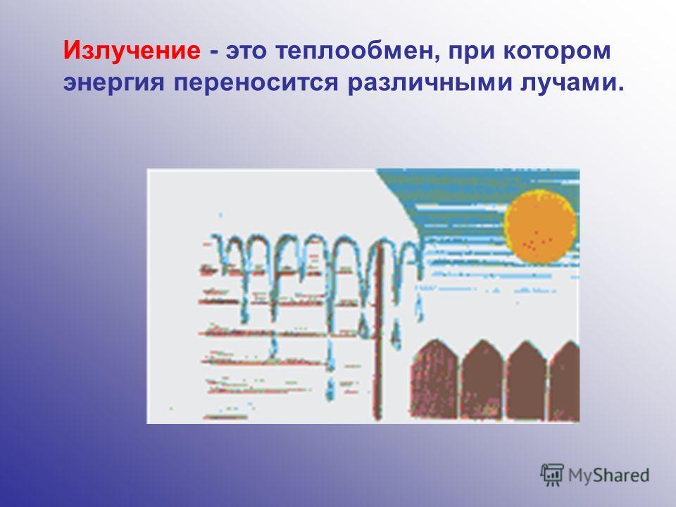 Излучение - это теплообмен, при котором энергия переносится различными лучами.