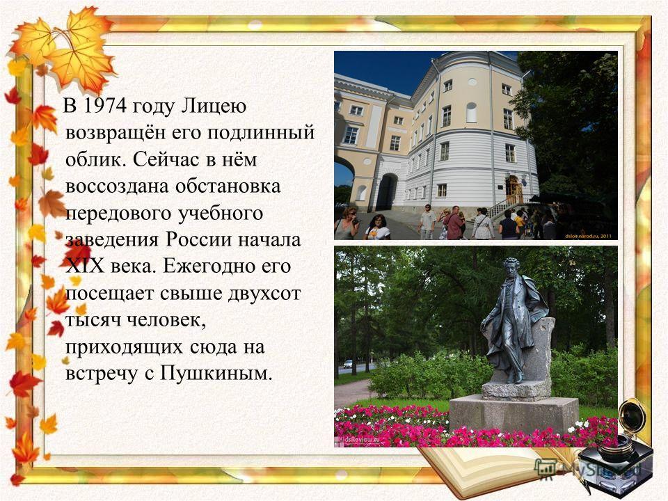 В 1974 году Лицею возвращён его подлинный облик. Сейчас в нём воссоздана обстановка передового учебного заведения России начала XIX века. Ежегодно его посещает свыше двухсот тысяч человек, приходящих сюда на встречу с Пушкиным.