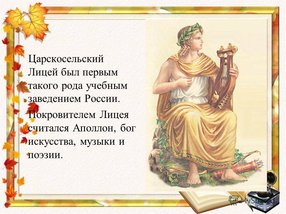 Царскосельский Лицей был первым такого рода учебным заведением России. Покровителем Лицея считался Аполлон, бог искусства, музыки и поэзии.