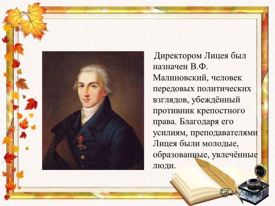 Директором Лицея был назначен В.Ф. Малиновский, человек передовых политических взглядов, убеждённый противник крепостного права. Благодаря его усилиям, преподавателями Лицея были молодые, образованные, увлечённые люди.