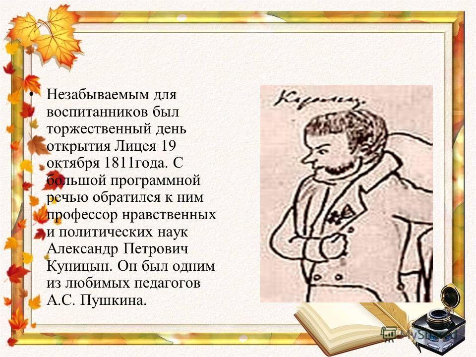 Незабываемым для воспитанников был торжественный день открытия Лицея 19 октября 1811года. С большой программной речью обратился к ним профессор нравственных и политических наук Александр Петрович Куницын. Он был одним из любимых педагогов А.С. Пушкин